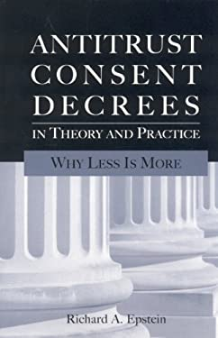 Antitrust Consent Decrees in Theory and Practice: Why Less Is More 9780844742502
