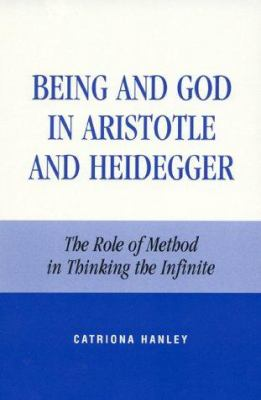 Being and God in Aristotle and Heidegger: The Role of Method in Thinking the Infinite 9780847692484