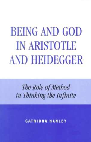 Being and God in Aristotle and Heidegger: The Role of Method in Thinking the Infinite 9780847692491