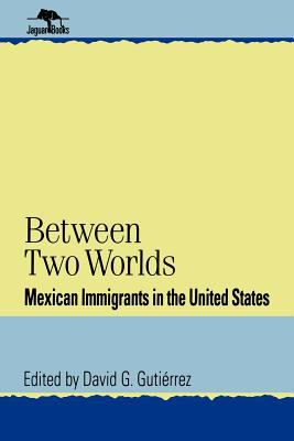 Between Two Worlds: Mexican Immigrants in the United States