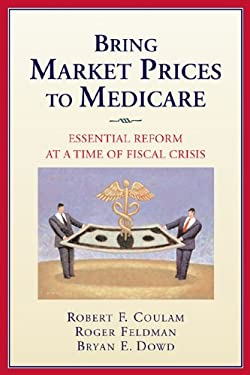 Bring Market Prices to Medicare: Essential Reform at a Time of Fiscal Crisis 9780844743219