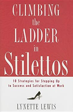 Climbing the Ladder in Stilettos: Ten Strategies for Stepping Up to Success and Satisfaction at Work 9780849901867