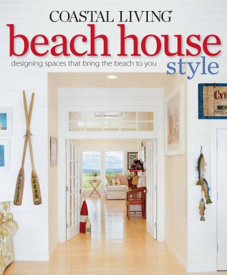 Coastal Living Beach House Style: Designing Spaces That Bring the Beach to You 9780848733643