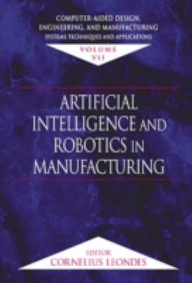 Computer-Aided Design, Engineering, and Manufacturing: Systems Techniques and Applications, Volume VII, Artificial Intelligence and Robotics in Manufa 9780849309991