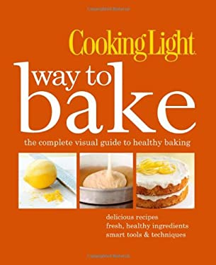 Cooking Light Way to Bake: The Complete Visual Guide to Healthy Baking - Delicious Recipes, Fresh Healthy Ingredients, Smart Tools & Techniques 9780848734756