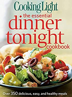 Cooking Light the Essential Dinner Tonight Cookbook : Over 350 Delicious, Easy, and Healthy Meals