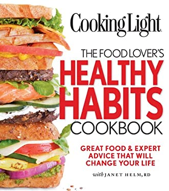 Cooking Light the Food Lover's Healthy Habits Cookbook: Great Food & Expert Advice That Will Change Your Life 9780848734763