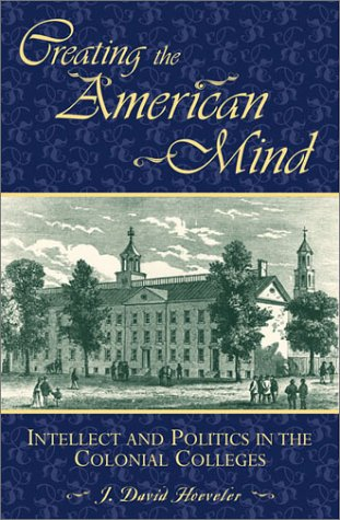 Creating the American Mind: Intellect and Politics in the Colonial Colleges 9780847688302