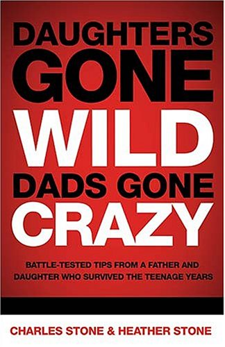 Daughters Gone Wild, Dads Gone Crazy: Battle-Tested Tips from a Father and Daughter Who Survived the Teenage Years 9780849904349