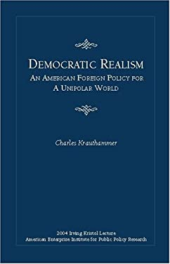 Democratic Realism: An American Foreign Policy for a Unipolar World 9780844713885