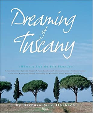 Dreaming of Tuscany: Where to Find the Best There Is: Perfect Hilltowns, Splendid Palazzos, Rustic Farmhouses, Glorious Gardens, Authentic 9780847828562