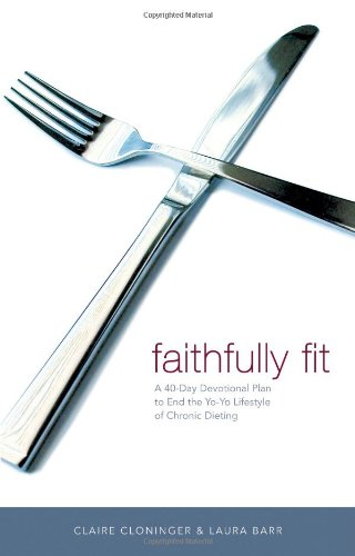 Faithfully Fit: A 40-Day Devotional Plan to End the Yo-Yo Lifestyle of Chronic Dieting 9780849909887