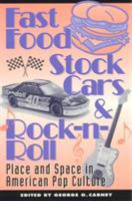 Fast Food, Stock Cars, & Rock-N-Roll: Place and Space in American Pop Culture 9780847680795