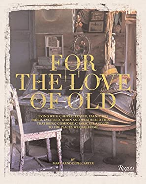 For the Love of Old: Living with Chipped, Frayed, Tarnished, Faded, Tattered, Worn and Weathered Things That Bring Comfort, Character and J 9780847828470