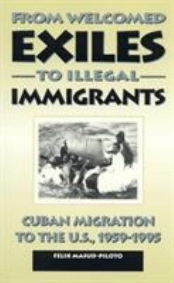 From Welcomed Exiles to Illegal Immigrants: Cuban Migration to the U.S., 1959-1995 9780847681495