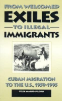 From Welcomed Exiles to Illegal Immigrants: Cuban Migration to the U.S., 1959-1995 9780847681488