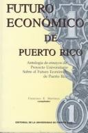 Futuro Econc3mico de Puerto Rico: Antologia de Ensayos del Proyecto Universitario Sobre El Futuro de Puerto Rico