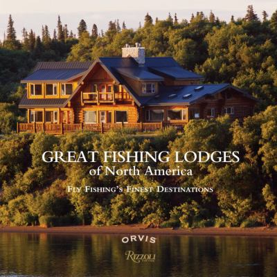 Great Fishing Lodges of North America: Fly Fishing's Finest Destinations 9780847834242
