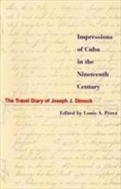 Impressions of Cuba in the Nineteenth Century: The Travel Diary of Joseph J. Dimock - Dimock, Joseph Judson / Perez Jr, Louis A. / Perez, Louis A., Jr.