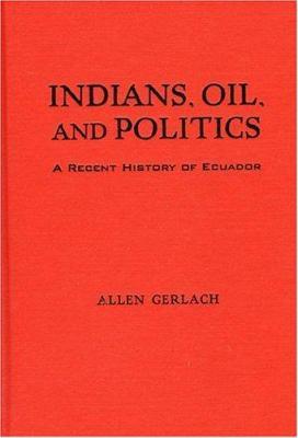 Indians, Oil, and Politics: A Recent History of Ecuador 9780842051071