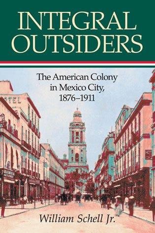 Integral Outsiders: The American Colony in Mexico City, 1876d1911 9780842028387