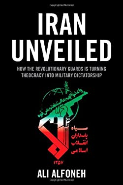 Iran Unveiled: How the Revolutionary Guards is Transforming Iran from Theocracy into Military Dictatorship 9780844772530