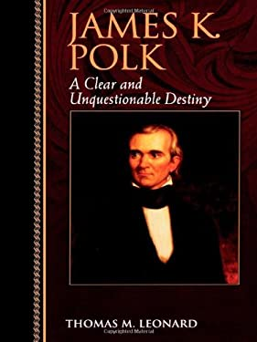 James K. Polk: A Clear and Unquestionable Destiny 9780842026468
