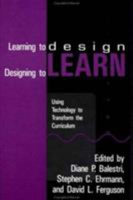 Learning to Design, Designing to Learn: Using Technology to Transform the Curriculum 9780844817064