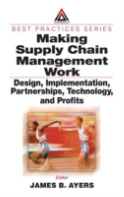 Making Supply Chain Management Work: Design, Implementation, Partnerships, Technology, and Profits 9780849312731