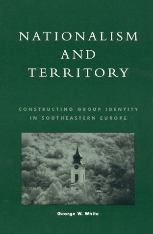 Nationalism and Territory: Constructing Group Identity in Southeastern Europe 9780847698097