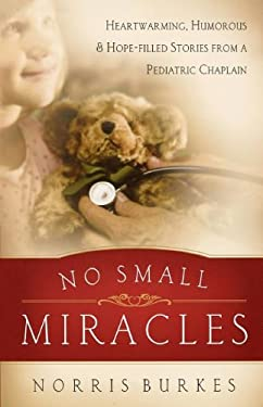 No Small Miracles: Heartwarming, Humorous, and Hopefilled Stories from a Pediatric Chaplain 9780849929755