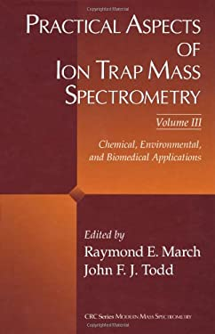 Practical Aspects of Ion Trap Mass Spectrometry, Volume III: Chemical, Environmental, and Biomedical Applications 9780849382512