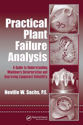 Practical Plant Failure Analysis: A Guide to Understanding Machinery Deterioration and Improving Equipment Reliability 9780849333767