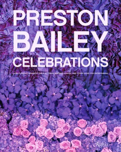 Preston Bailey Celebrations: Lush Flowers, Opulent Tables, Dramatic Spaces, and Other Inspirations for Entertaining 9780847831944