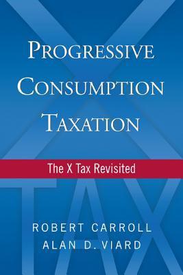 Progressive Consumption Taxation: The X Tax Revisited 9780844743943