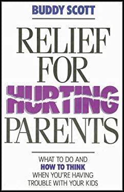 Relief for Hurting Parents : What to Do and How to Think When You're Having Trouble with Your Kids