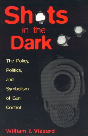 Shots in the Dark: The Policy, Politics, and Symbolism of Gun Control 9780847695591