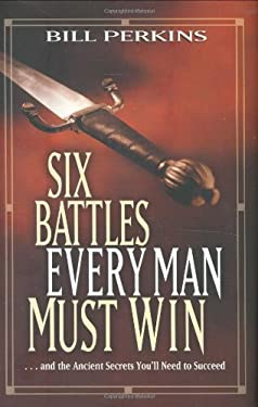 Six Battles Every Man Must Win: . . . and the Ancient Secrets You'll Need to Succeed 9780842382878