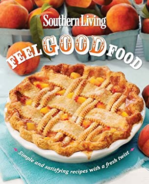 Southern Living Feel Good Food: Simple and Satisfying Recipes with a Fresh Twist 9780848736910