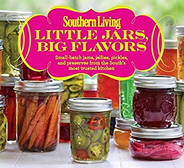 Southern Living Little Jars, Big Flavors: Small-Batch Jams, Jellies, Pickles, and Preserves from the South S Most Trusted Kitchen 9780848739522