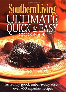 Southern Living Ultimate Quick and Easy Cookbook : Incredibly Good, Unbelievably Easy - Over 450 Superfast Recipes