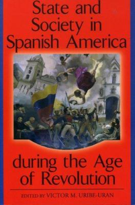 State and Society in Spanish America During the Age of Revolution 9780842028745