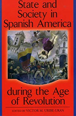 State and Society in Spanish America During the Age of Revolution 9780842028738