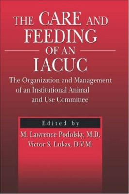 The Care and Feeding of an Iacuc: The Organization and Management of an Institutional Animal Care and Use Committee 9780849325809