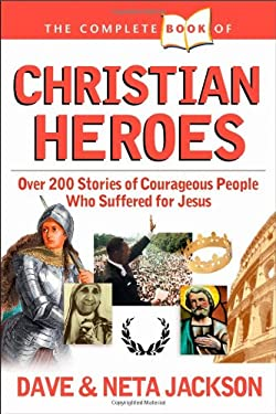 The Complete Book of Christian Heroes: Over 200 Stories of Courageous People Who Suffered for Jesus 9780842334853