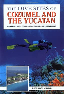 The Dive Sites of Cozumel, Cancun and the Mayan Riviera: Comprehensive Coverage of Diving and Snorkeling 9780844248585