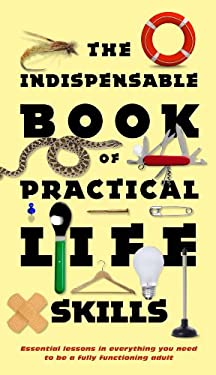 The Indispensable Book of Practical Life Skills: Essential Lessons in Everything You Need to Be a Fully Functioning Adult 9780843716412