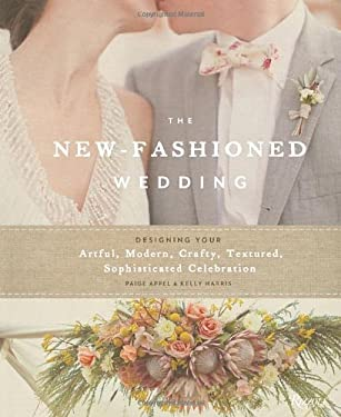 The New-Fashioned Wedding: Designing Your Artful, Modern, Crafty, Textured, Sophisticated Celebration 9780847839889