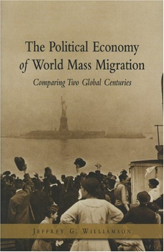 The Political Economy of World Mass Migration: Comparing Two Global Centuries 9780844771816