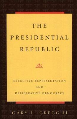 The Presidential Republic: Executive Representation and Deliberative Democracy 9780847683772